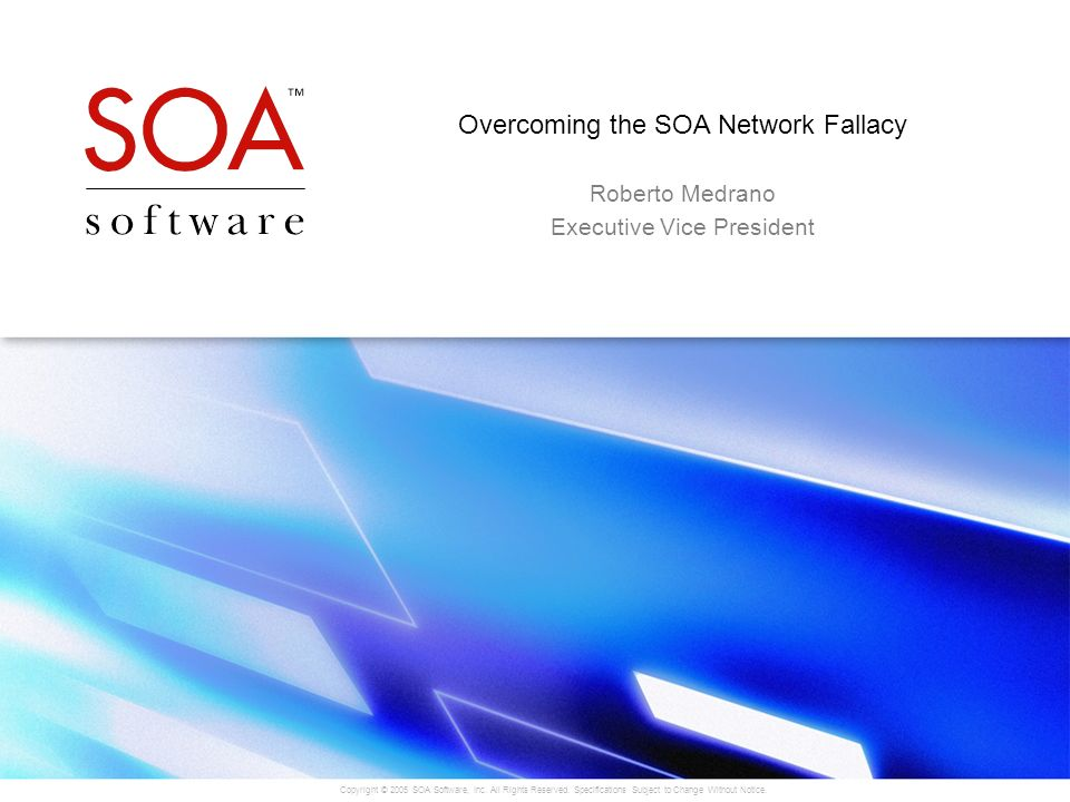 Copyright © 2005 SOA Software, Inc. All Rights Reserved. Specifications Subject to Change Without Notice. Overcoming the SOA Network Fallacy Roberto M