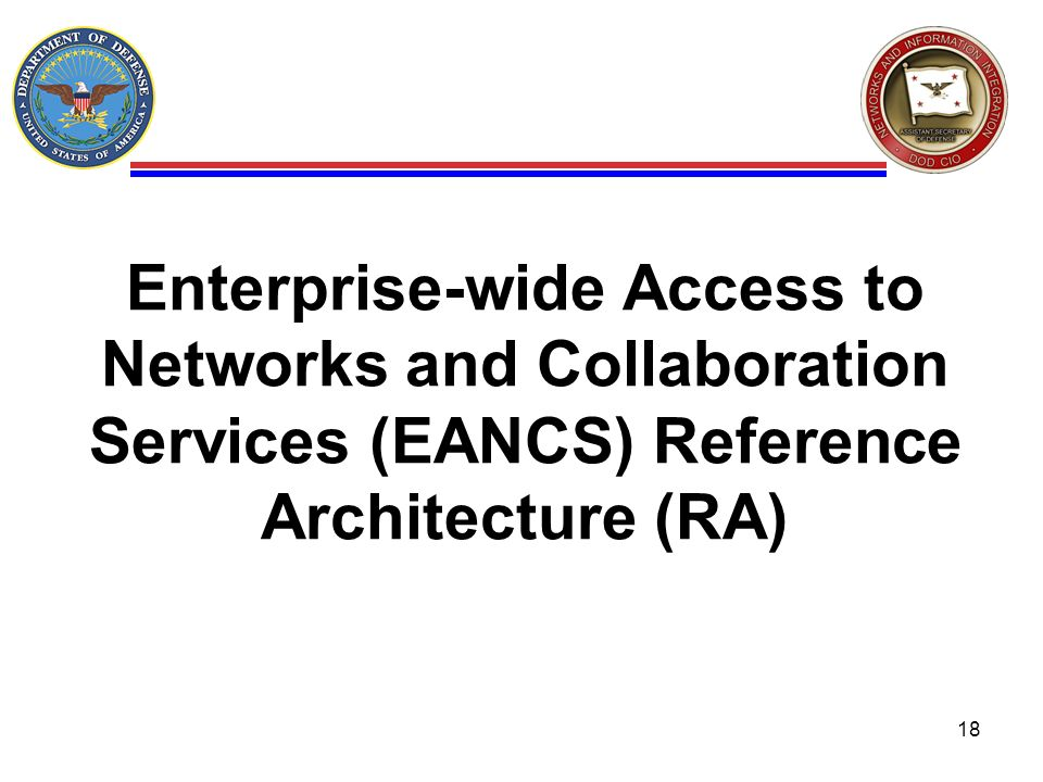 Enterprise-wide Access to Networks and Collaboration Services (EANCS) Reference Architecture (RA) 18