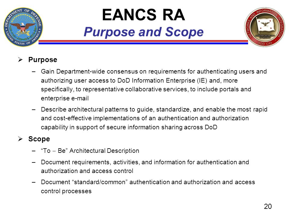 EANCS RA Purpose and Scope Purpose –Gain Department-wide consensus on requirements for authenticating users and authorizing user access to DoD Informa