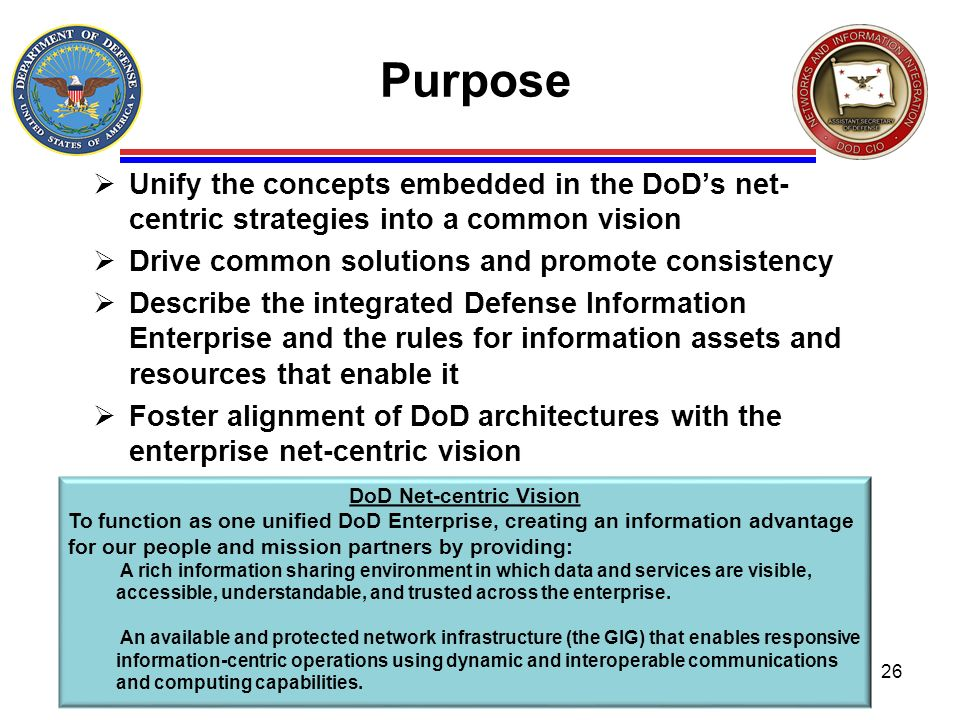 Purpose Unify the concepts embedded in the DoDs net- centric strategies into a common vision Drive common solutions and promote consistency Describe t