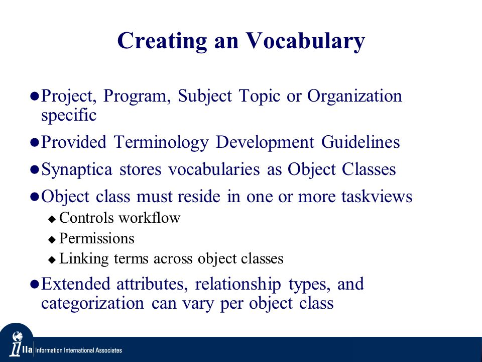 Creating an Vocabulary Project, Program, Subject Topic or Organization specific Provided Terminology Development Guidelines Synaptica stores vocabularies as Object Classes Object class must reside in one or more taskviews Controls workflow Permissions Linking terms across object classes Extended attributes, relationship types, and categorization can vary per object class
