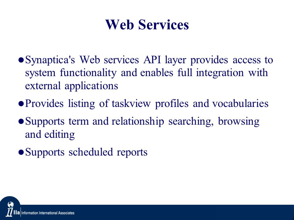 Web Services Synaptica s Web services API layer provides access to system functionality and enables full integration with external applications Provides listing of taskview profiles and vocabularies Supports term and relationship searching, browsing and editing Supports scheduled reports