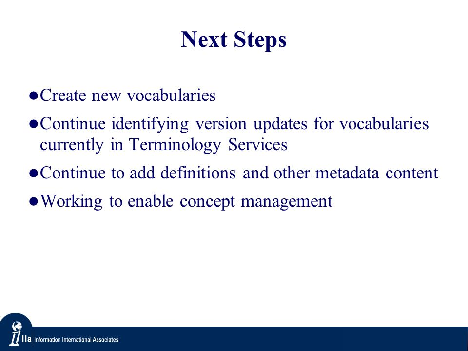 Next Steps Create new vocabularies Continue identifying version updates for vocabularies currently in Terminology Services Continue to add definitions and other metadata content Working to enable concept management