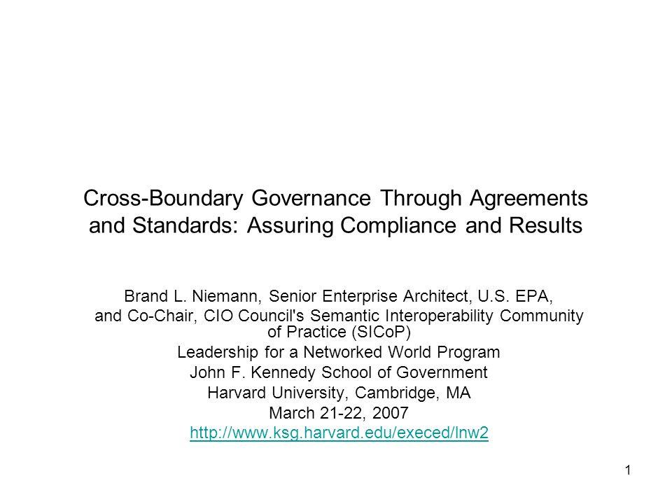 1 Cross-Boundary Governance Through Agreements and Standards: Assuring Compliance and Results Brand L. Niemann, Senior Enterprise Architect, U.S. EPA,