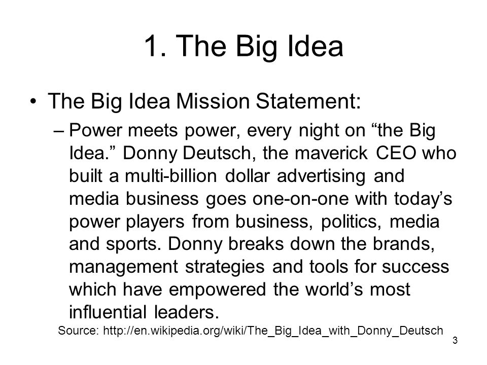 3 1. The Big Idea The Big Idea Mission Statement: –Power meets power, every night on the Big Idea. Donny Deutsch, the maverick CEO who built a multi-b