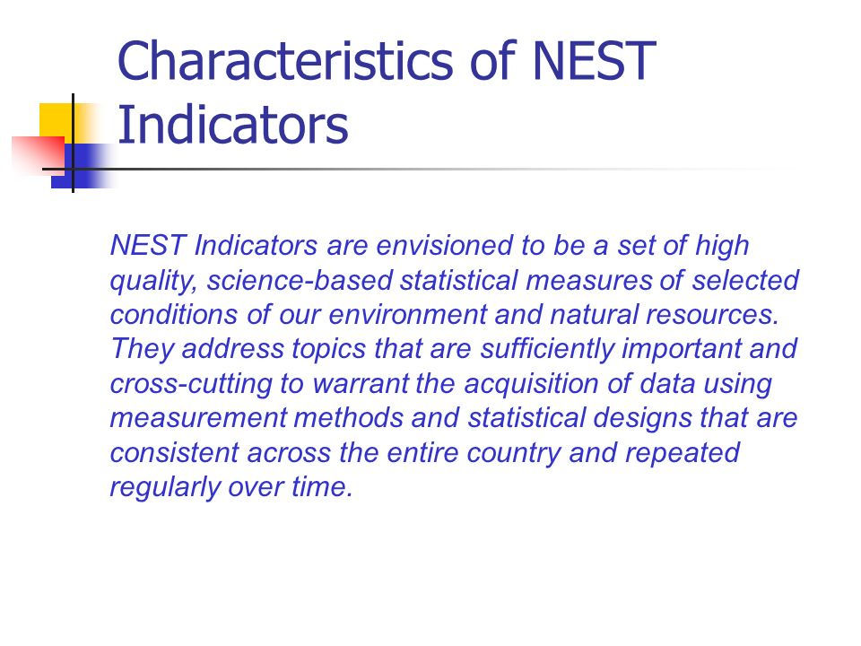Characteristics of NEST Indicators NEST Indicators are envisioned to be a set of high quality, science-based statistical measures of selected conditions of our environment and natural resources.