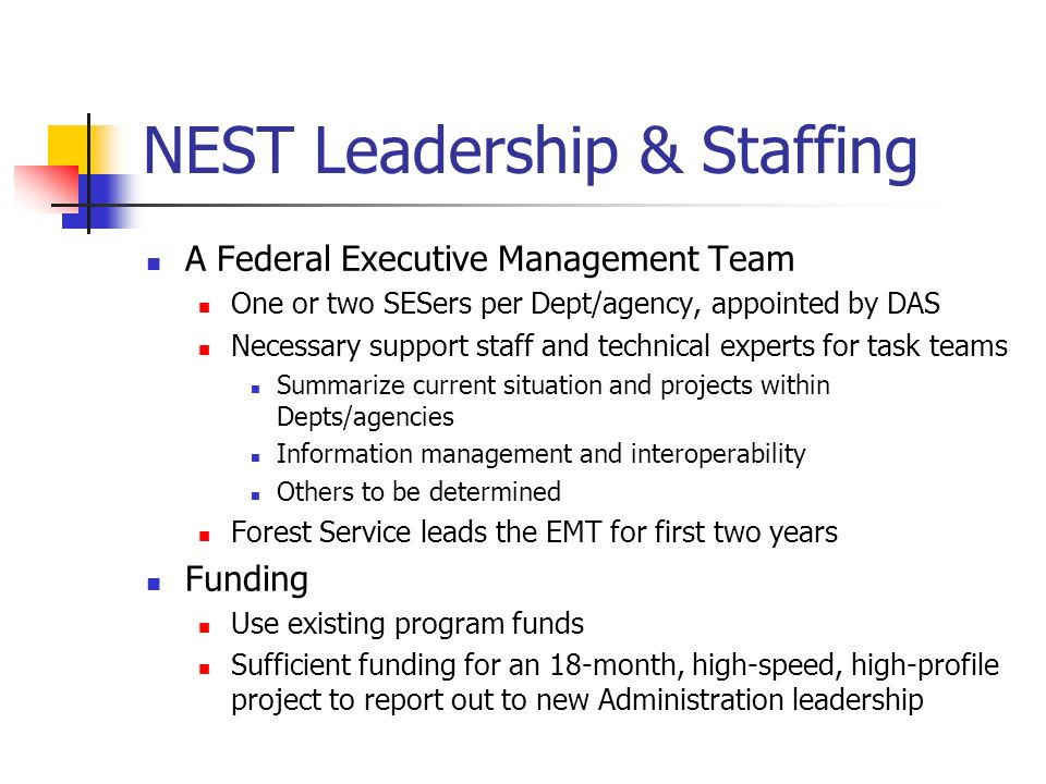 NEST Leadership & Staffing A Federal Executive Management Team One or two SESers per Dept/agency, appointed by DAS Necessary support staff and technical experts for task teams Summarize current situation and projects within Depts/agencies Information management and interoperability Others to be determined Forest Service leads the EMT for first two years Funding Use existing program funds Sufficient funding for an 18-month, high-speed, high-profile project to report out to new Administration leadership