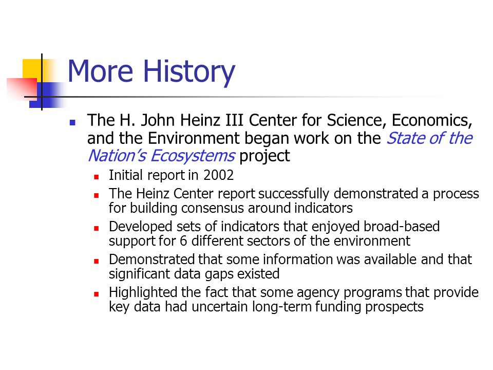 More History The H. John Heinz III Center for Science, Economics, and the Environment began work on the State of the Nations Ecosystems project Initia