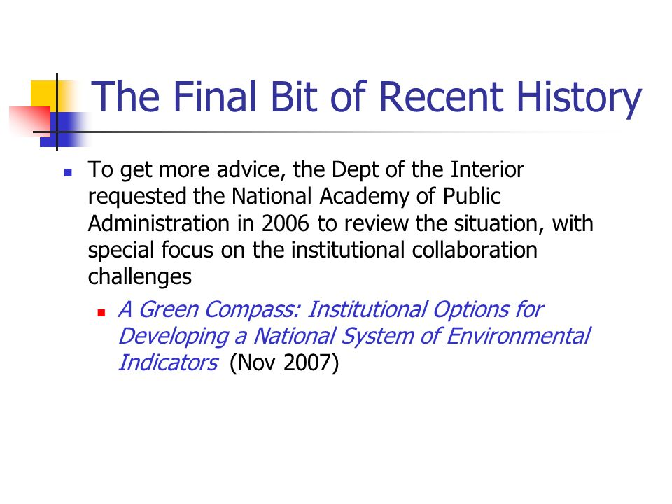 The Final Bit of Recent History To get more advice, the Dept of the Interior requested the National Academy of Public Administration in 2006 to review the situation, with special focus on the institutional collaboration challenges A Green Compass: Institutional Options for Developing a National System of Environmental Indicators (Nov 2007)