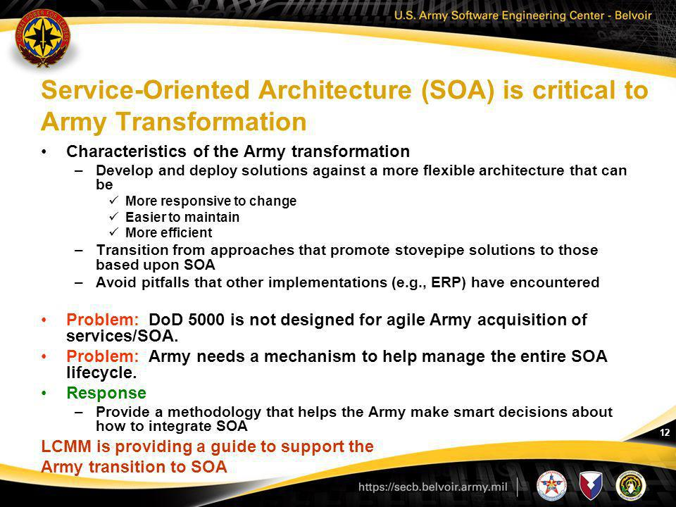 12 Service-Oriented Architecture (SOA) is critical to Army Transformation Characteristics of the Army transformation –Develop and deploy solutions aga