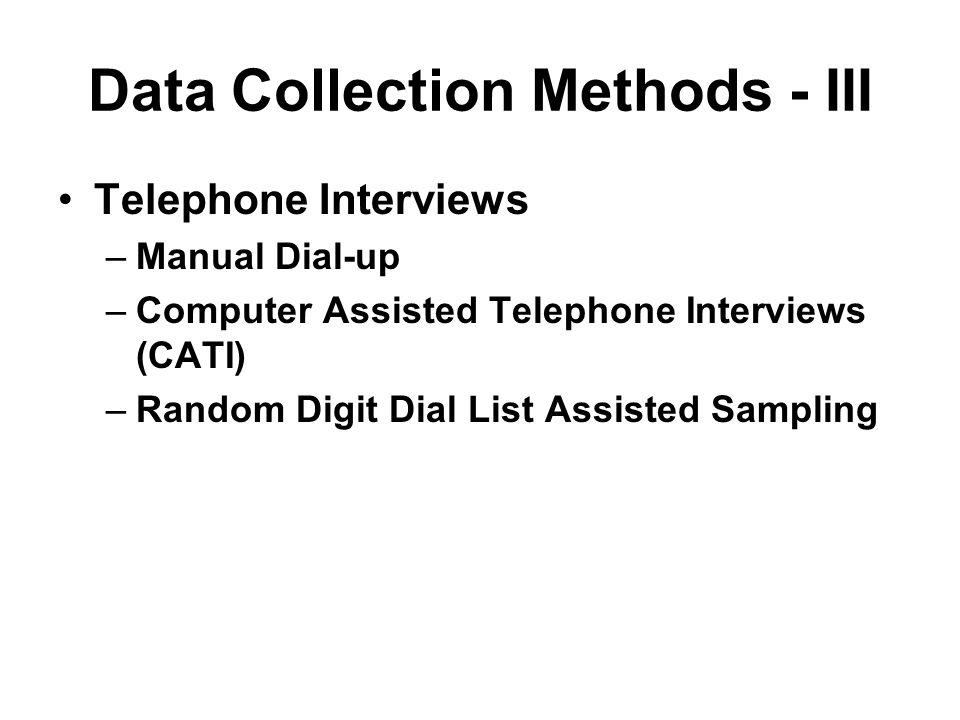 Data Collection Methods - III Telephone Interviews –Manual Dial-up –Computer Assisted Telephone Interviews (CATI) –Random Digit Dial List Assisted Sam
