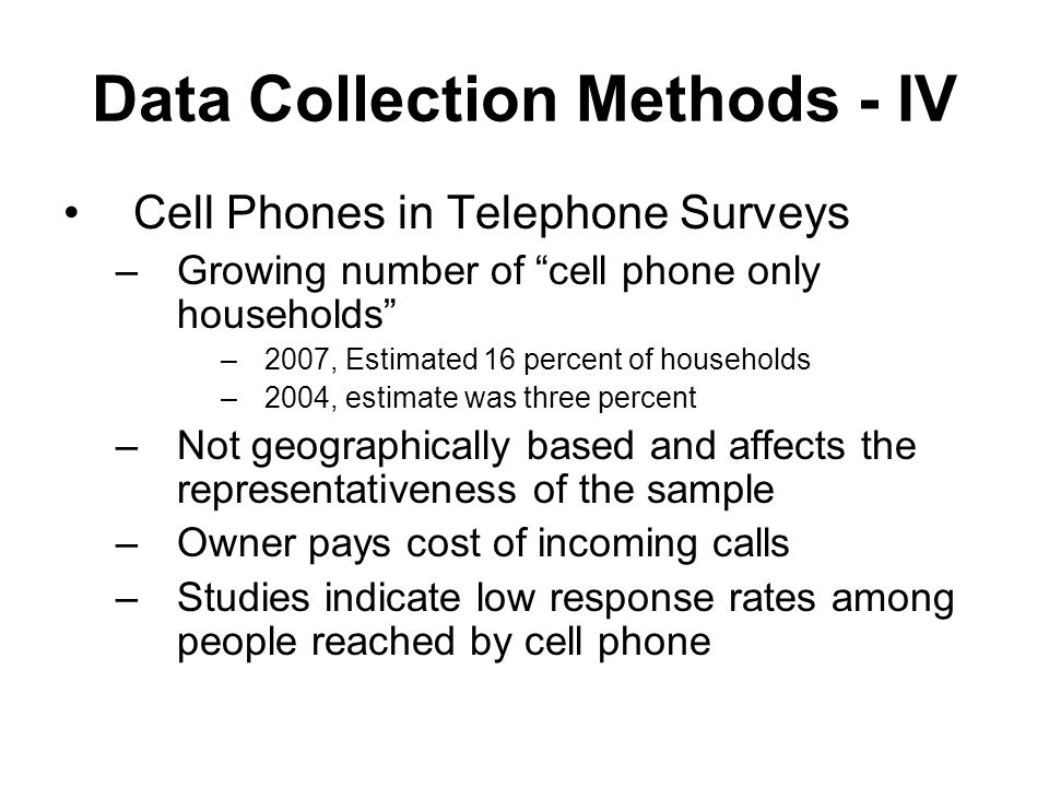 Data Collection Methods - IV Cell Phones in Telephone Surveys –Growing number of cell phone only households –2007, Estimated 16 percent of households