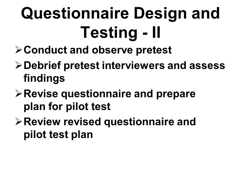 Questionnaire Design and Testing - II Conduct and observe pretest Debrief pretest interviewers and assess findings Revise questionnaire and prepare pl