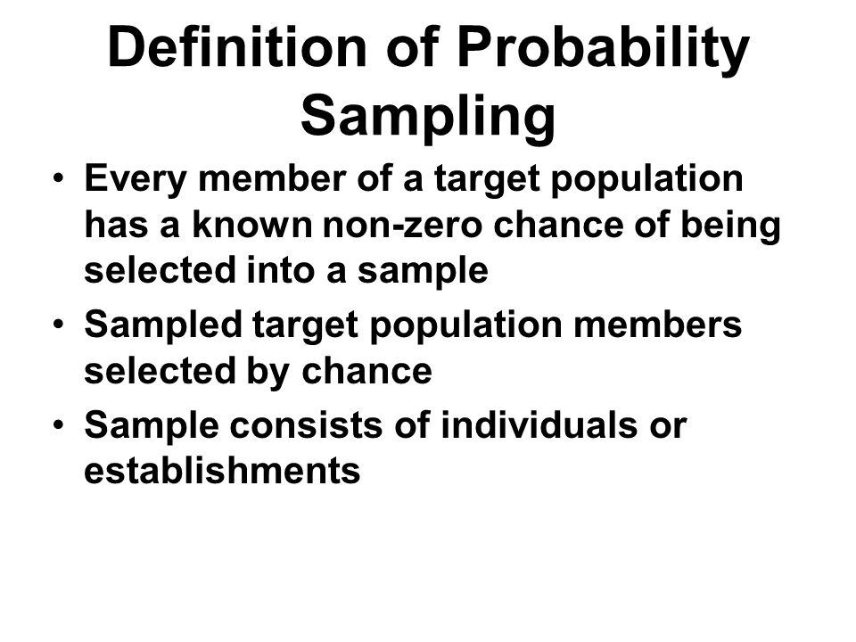 Definition of Probability Sampling Every member of a target population has a known non-zero chance of being selected into a sample Sampled target popu