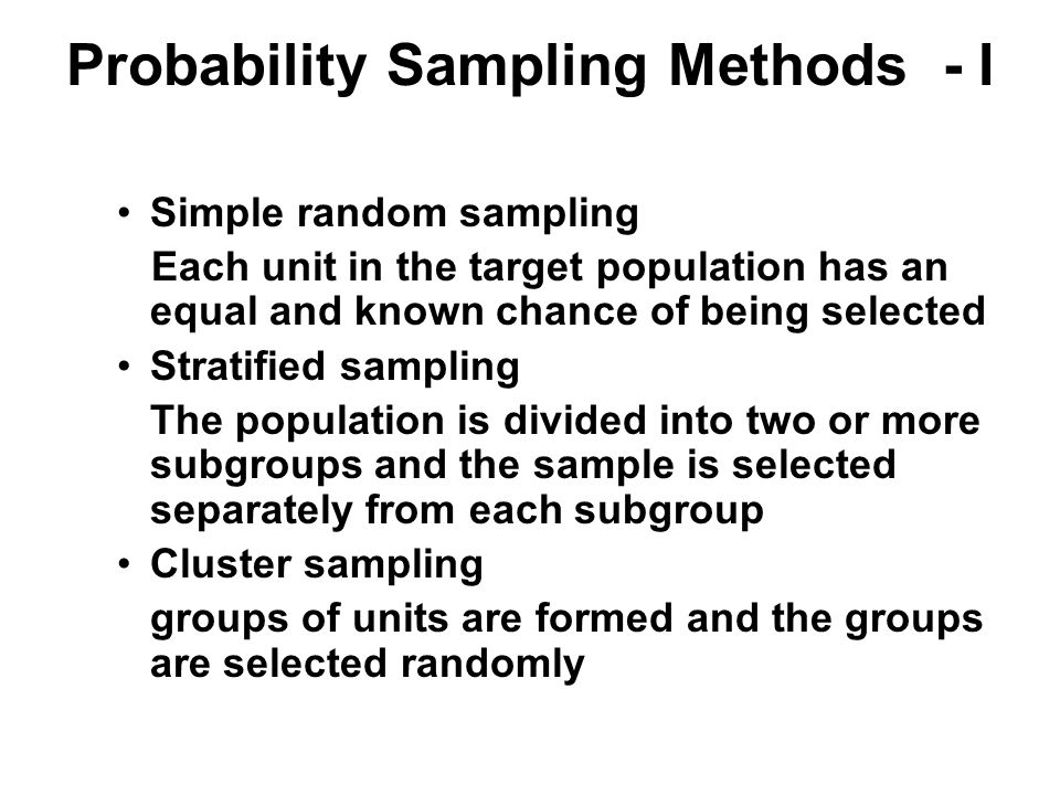 Probability Sampling Methods - I Simple random sampling Each unit in the target population has an equal and known chance of being selected Stratified