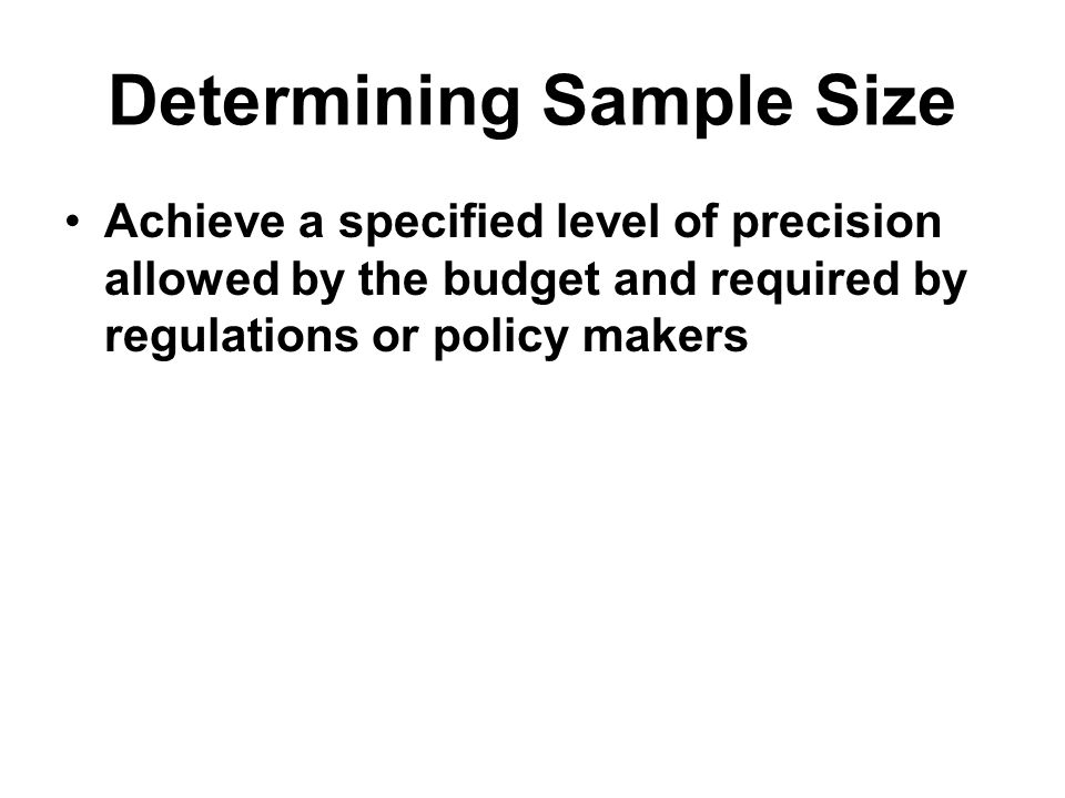 Determining Sample Size Achieve a specified level of precision allowed by the budget and required by regulations or policy makers