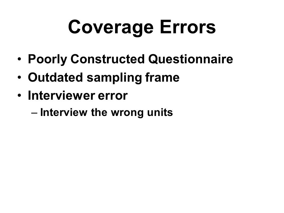 Coverage Errors Poorly Constructed Questionnaire Outdated sampling frame Interviewer error –Interview the wrong units