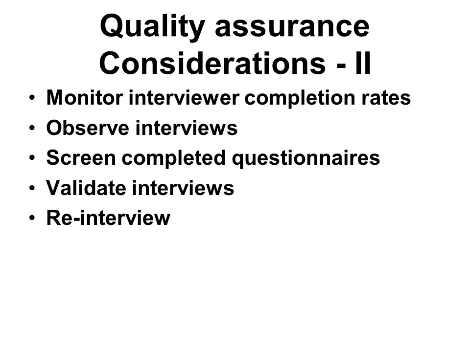 Quality assurance Considerations - II Monitor interviewer completion rates Observe interviews Screen completed questionnaires Validate interviews Re-i