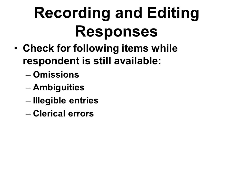 Recording and Editing Responses Check for following items while respondent is still available: –Omissions –Ambiguities –Illegible entries –Clerical er