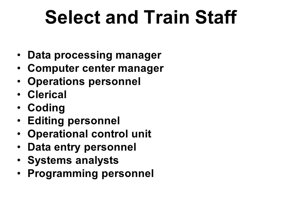 Select and Train Staff Data processing manager Computer center manager Operations personnel Clerical Coding Editing personnel Operational control unit