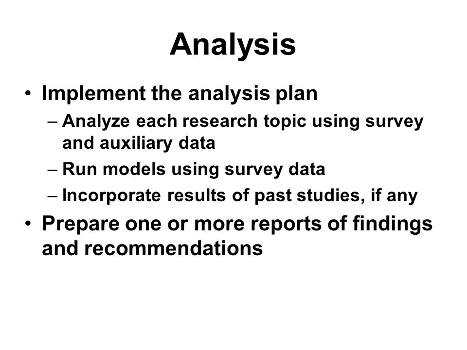 Analysis Implement the analysis plan –Analyze each research topic using survey and auxiliary data –Run models using survey data –Incorporate results o