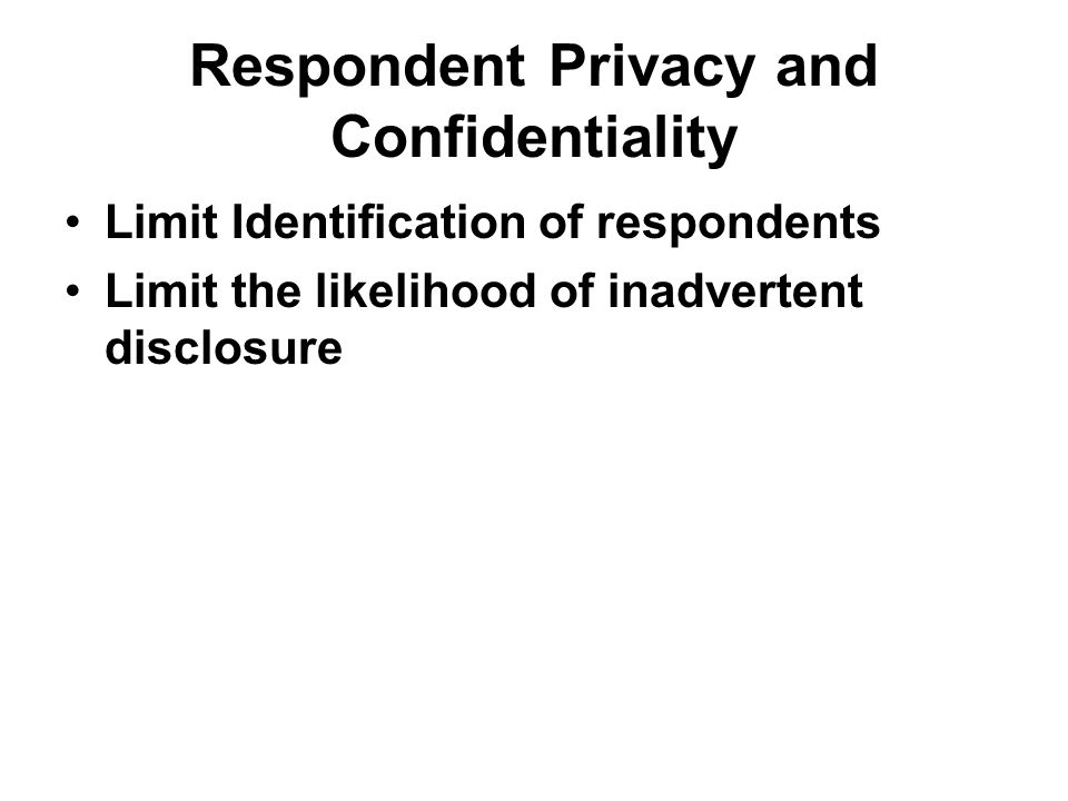 Respondent Privacy and Confidentiality Limit Identification of respondents Limit the likelihood of inadvertent disclosure