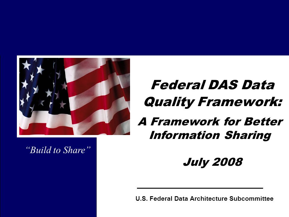 1 Federal DAS Data Quality Framework: July 2008 Build to Share U.S. Federal Data Architecture Subcommittee A Framework for Better Information Sharing
