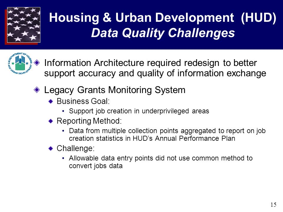 15 Housing & Urban Development (HUD) Data Quality Challenges Information Architecture required redesign to better support accuracy and quality of information exchange Legacy Grants Monitoring System Business Goal: Support job creation in underprivileged areas Reporting Method: Data from multiple collection points aggregated to report on job creation statistics in HUDs Annual Performance Plan Challenge: Allowable data entry points did not use common method to convert jobs data