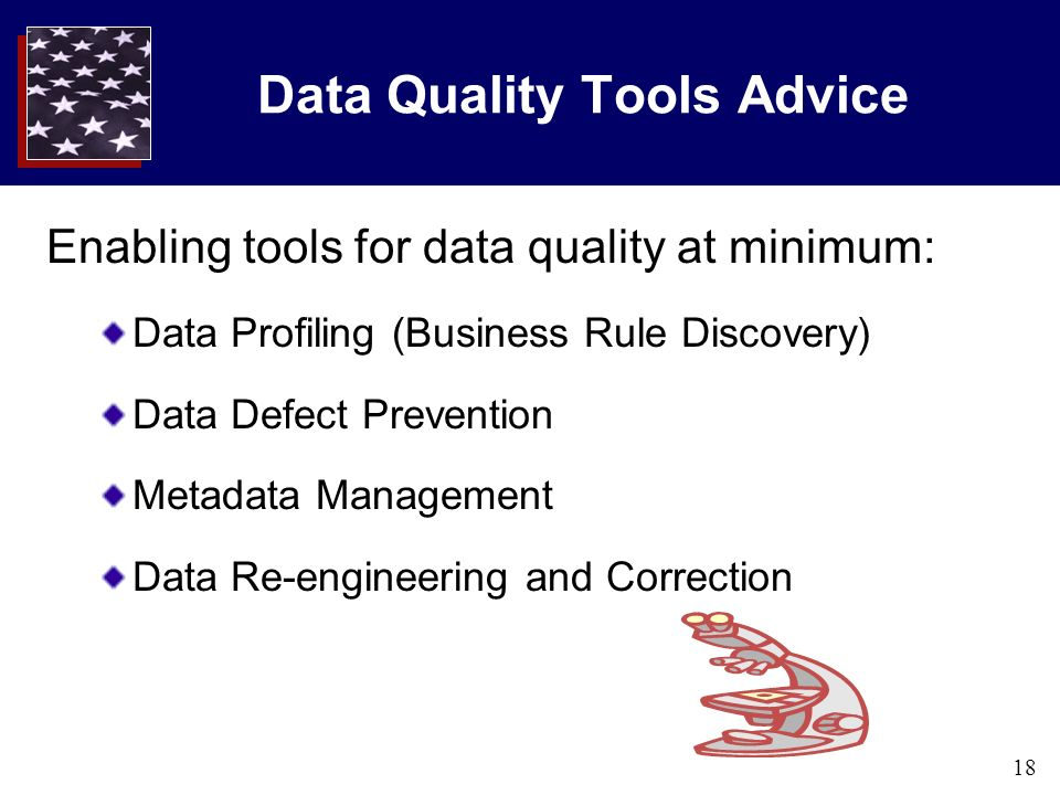 18 Data Quality Tools Advice Enabling tools for data quality at minimum: Data Profiling (Business Rule Discovery) Data Defect Prevention Metadata Management Data Re-engineering and Correction