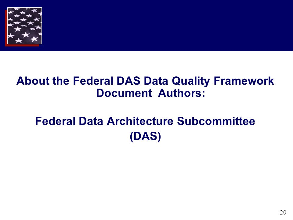 20 About the Federal DAS Data Quality Framework Document Authors: Federal Data Architecture Subcommittee (DAS)