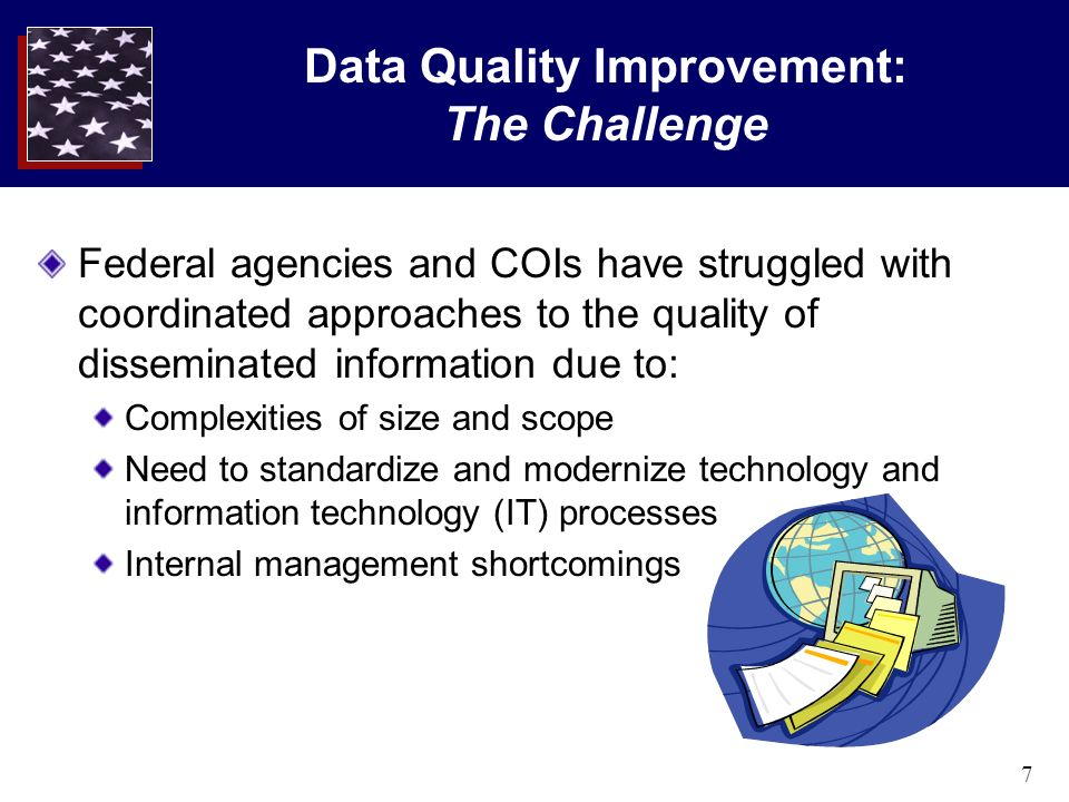 7 Data Quality Improvement: The Challenge Federal agencies and COIs have struggled with coordinated approaches to the quality of disseminated information due to: Complexities of size and scope Need to standardize and modernize technology and information technology (IT) processes Internal management shortcomings