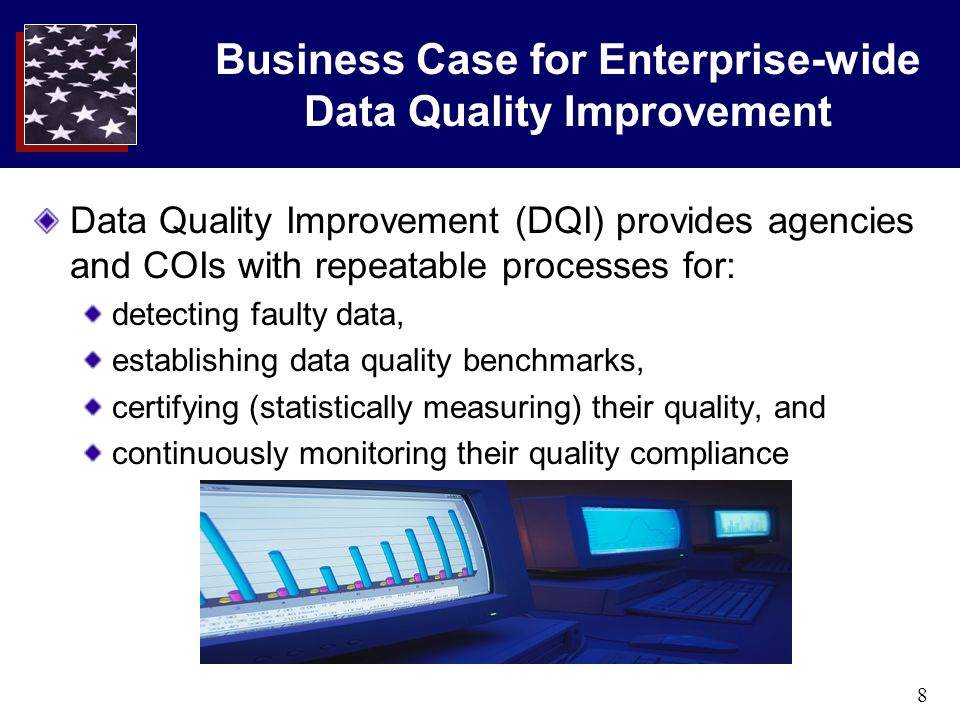 8 Business Case for Enterprise-wide Data Quality Improvement Data Quality Improvement (DQI) provides agencies and COIs with repeatable processes for: