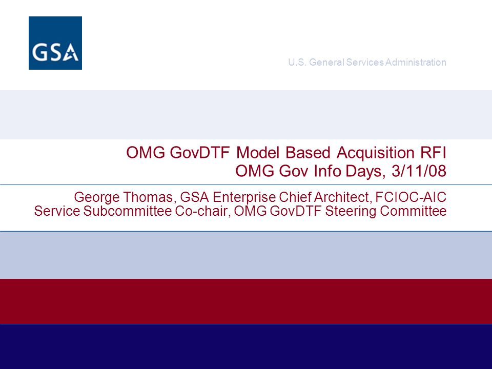 George Thomas, GSA ECA, OMG GovDTFMar 11, 20082 OMG GovDTF MBA RFI Model Based Acquisition (MBA) –Is the application of MDA standards and related practices to the sourcing and procurement of IT in the Federal Enterprise Office of Personnel Management (OPM) –Context, Challenge, Action, Result (CCAR) Office of Management and Budget Federal Enterprise Architecture Program Management Office (OMB FEA-PMO) –Enterprise, Segment, Solution Architecture –Baseline, Target, Transition Strategy, Sequence Plan Object Management Group (OMG) Business Modeling and Integration Domain Task Force (BMIDTF) –Business Motivation Metamodel (BMI) : SWOT assessment, goals and objectives, strategies and tactics –MDA : CIM, PIM, PSM, PSI Community Correlation (OPM/OMB/OMG) –Context = baseline = SWOT assessment –Challenge = target = goals and objectives –Action = transition strategy = strategies and tactics –Result = sequence plan = desired (results) outcomes