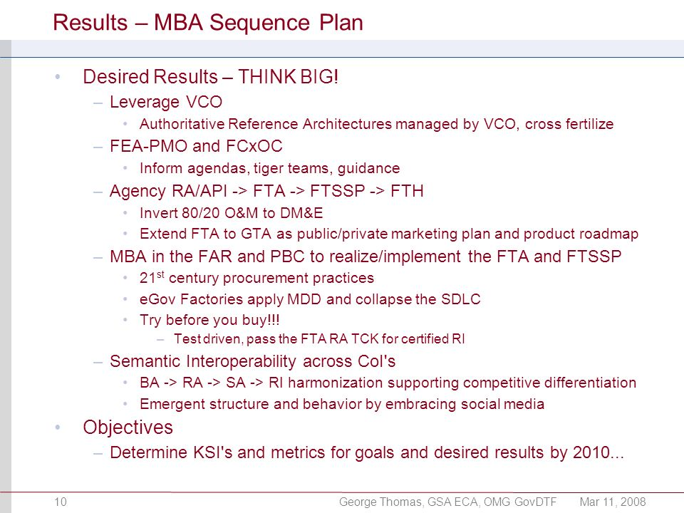 George Thomas, GSA ECA, OMG GovDTFMar 11, 200810 Results – MBA Sequence Plan Desired Results – THINK BIG! –Leverage VCO Authoritative Reference Archit