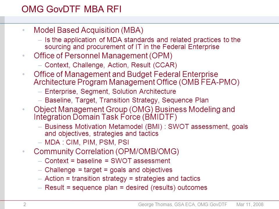 George Thomas, GSA ECA, OMG GovDTFMar 11, 20082 OMG GovDTF MBA RFI Model Based Acquisition (MBA) –Is the application of MDA standards and related prac