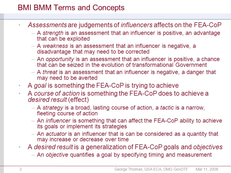 George Thomas, GSA ECA, OMG GovDTFMar 11, 20083 BMI BMM Terms and Concepts Assessments are judgements of influencers affects on the FEA-CoP –A strengt