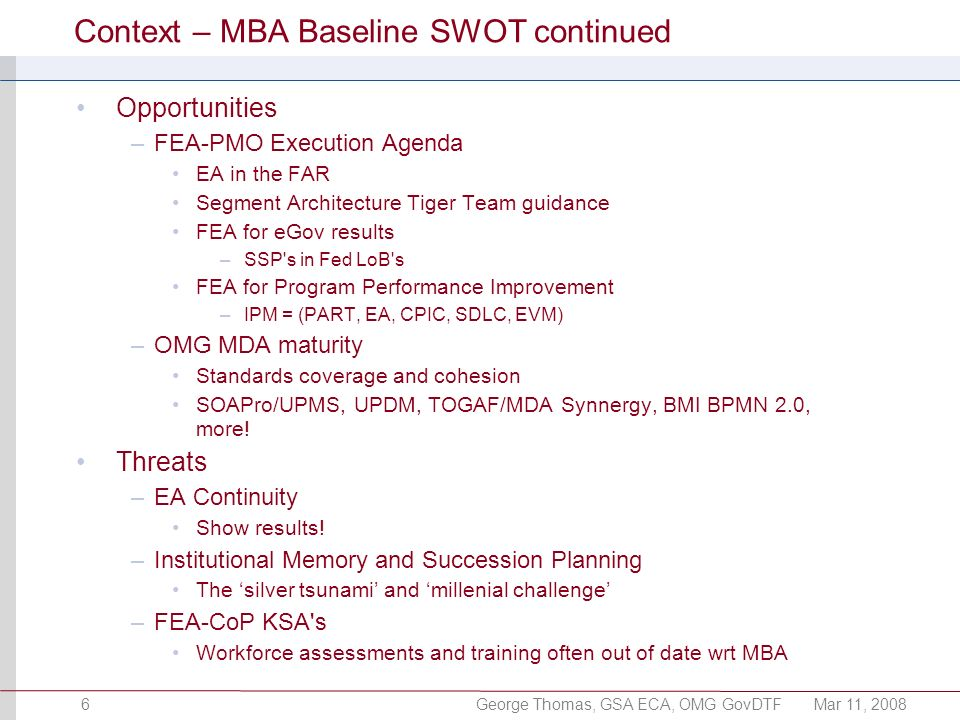 George Thomas, GSA ECA, OMG GovDTFMar 11, 20086 Context – MBA Baseline SWOT continued Opportunities –FEA-PMO Execution Agenda EA in the FAR Segment Architecture Tiger Team guidance FEA for eGov results –SSP s in Fed LoB s FEA for Program Performance Improvement –IPM = (PART, EA, CPIC, SDLC, EVM) –OMG MDA maturity Standards coverage and cohesion SOAPro/UPMS, UPDM, TOGAF/MDA Synnergy, BMI BPMN 2.0, more.