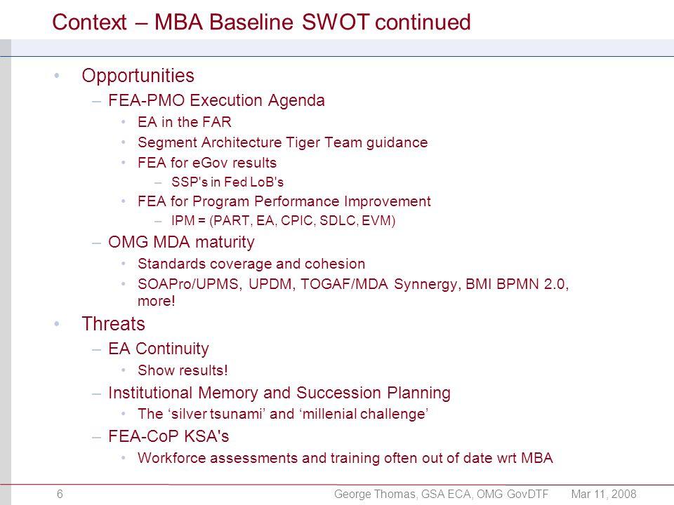 George Thomas, GSA ECA, OMG GovDTFMar 11, 20086 Context – MBA Baseline SWOT continued Opportunities –FEA-PMO Execution Agenda EA in the FAR Segment Ar