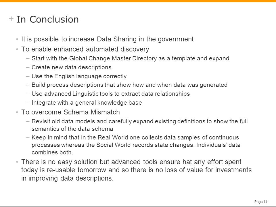 + Page 14 In Conclusion It is possible to increase Data Sharing in the government To enable enhanced automated discovery –Start with the Global Change Master Directory as a template and expand –Create new data descriptions –Use the English language correctly –Build process descriptions that show how and when data was generated –Use advanced Linguistic tools to extract data relationships –Integrate with a general knowledge base To overcome Schema Mismatch –Revisit old data models and carefully expand existing definitions to show the full semantics of the data schema –Keep in mind that in the Real World one collects data samples of continuous processes whereas the Social World records state changes.