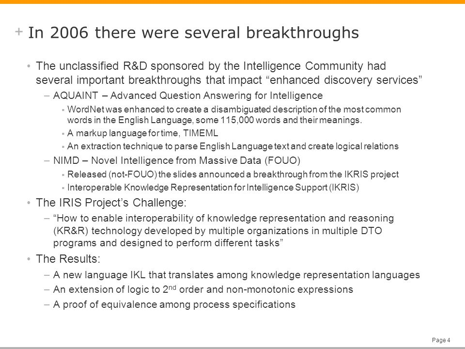 + Page 4 In 2006 there were several breakthroughs The unclassified R&D sponsored by the Intelligence Community had several important breakthroughs that impact enhanced discovery services –AQUAINT – Advanced Question Answering for Intelligence WordNet was enhanced to create a disambiguated description of the most common words in the English Language, some 115,000 words and their meanings.