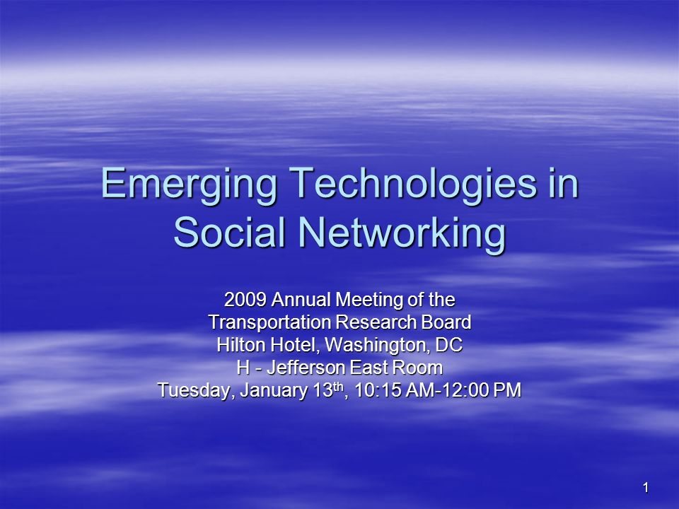1 Emerging Technologies in Social Networking 2009 Annual Meeting of the Transportation Research Board Hilton Hotel, Washington, DC H - Jefferson East Room Tuesday, January 13 th, 10:15 AM-12:00 PM