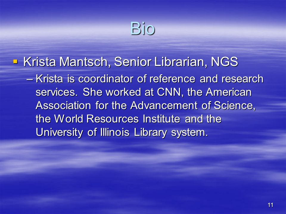11 Bio Krista Mantsch, Senior Librarian, NGS Krista Mantsch, Senior Librarian, NGS –Krista is coordinator of reference and research services.