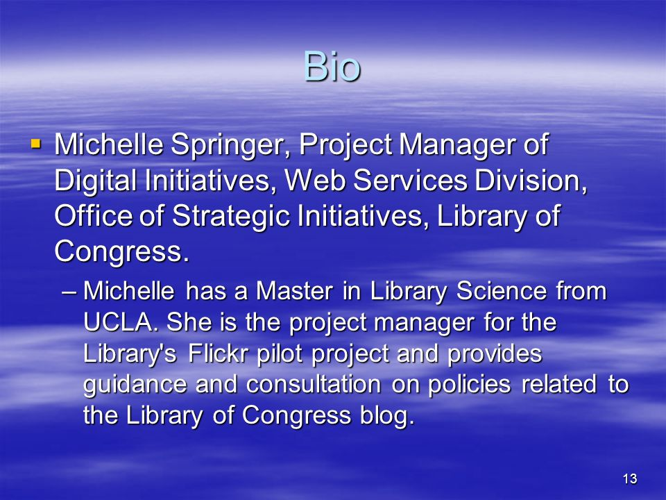 13 Bio Michelle Springer, Project Manager of Digital Initiatives, Web Services Division, Office of Strategic Initiatives, Library of Congress. Michell
