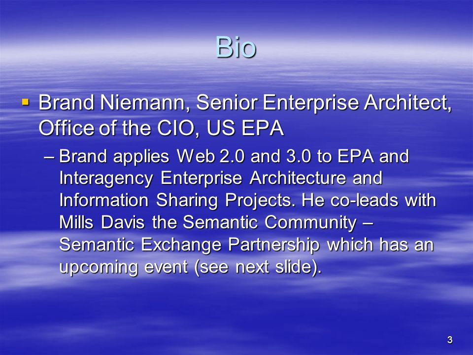 3 Bio Brand Niemann, Senior Enterprise Architect, Office of the CIO, US EPA Brand Niemann, Senior Enterprise Architect, Office of the CIO, US EPA –Brand applies Web 2.0 and 3.0 to EPA and Interagency Enterprise Architecture and Information Sharing Projects.