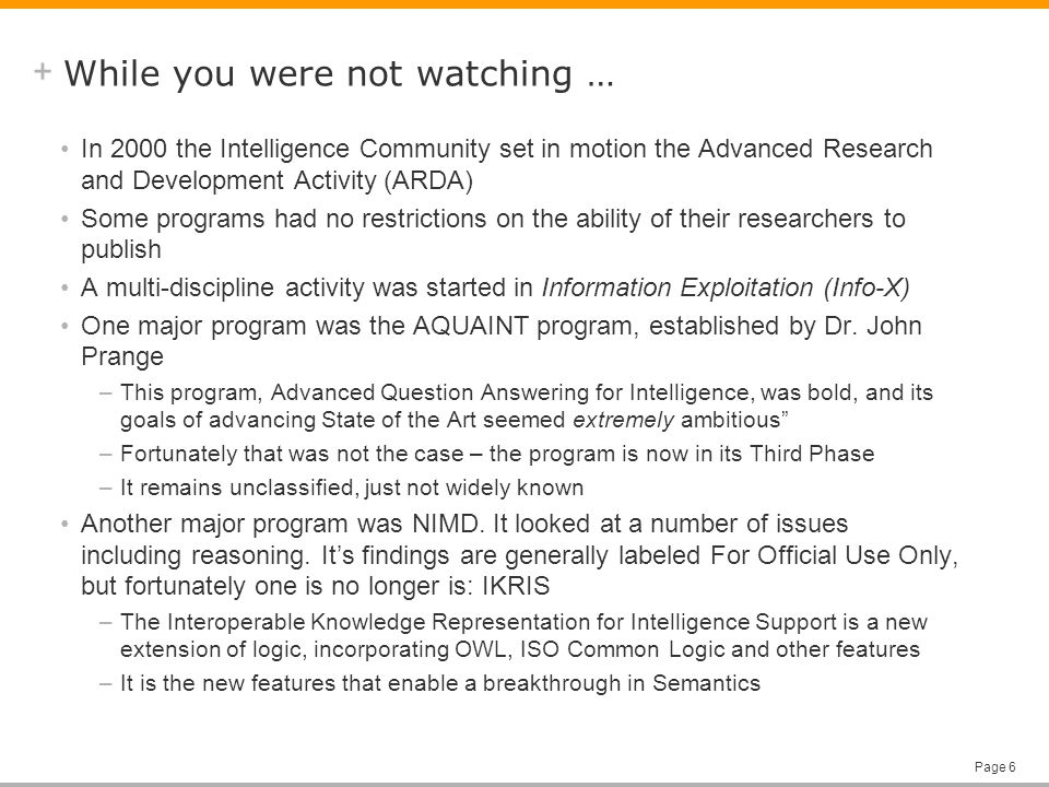 + Page 6 While you were not watching … In 2000 the Intelligence Community set in motion the Advanced Research and Development Activity (ARDA) Some programs had no restrictions on the ability of their researchers to publish A multi-discipline activity was started in Information Exploitation (Info-X) One major program was the AQUAINT program, established by Dr.