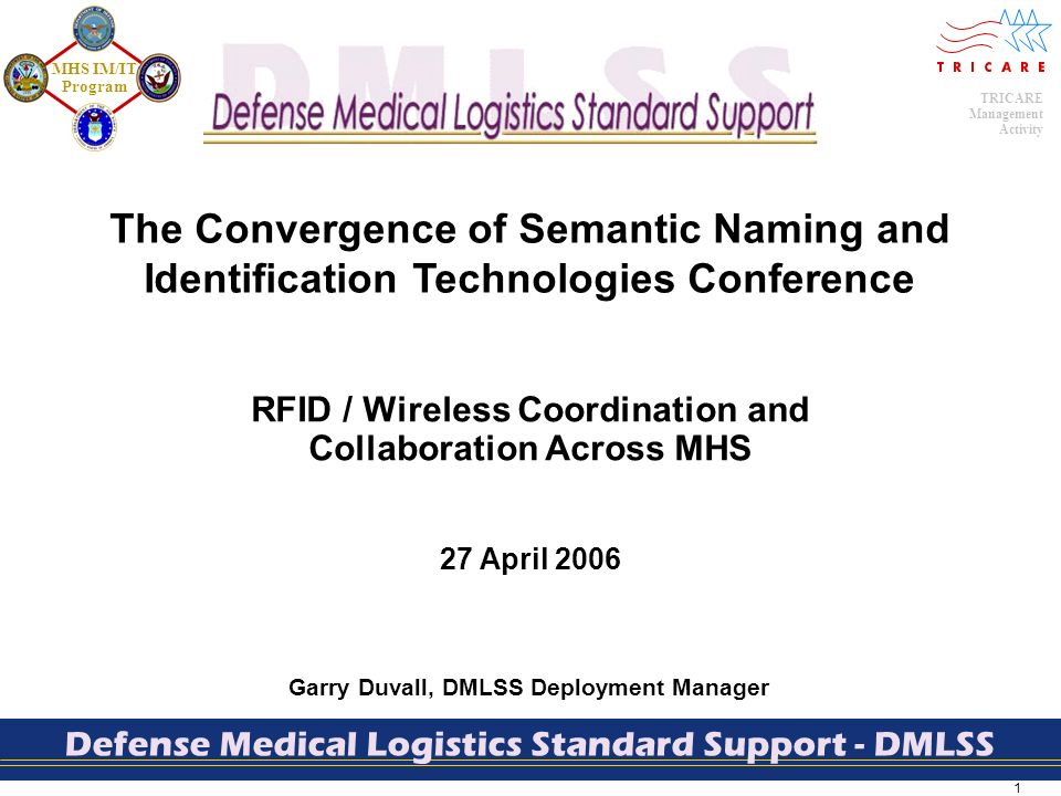 1 TRICARE Management Activity MHS IM/IT Program Defense Medical Logistics Standard Support - DMLSS Garry Duvall, DMLSS Deployment Manager RFID / Wireless Coordination and Collaboration Across MHS 27 April 2006 The Convergence of Semantic Naming and Identification Technologies Conference