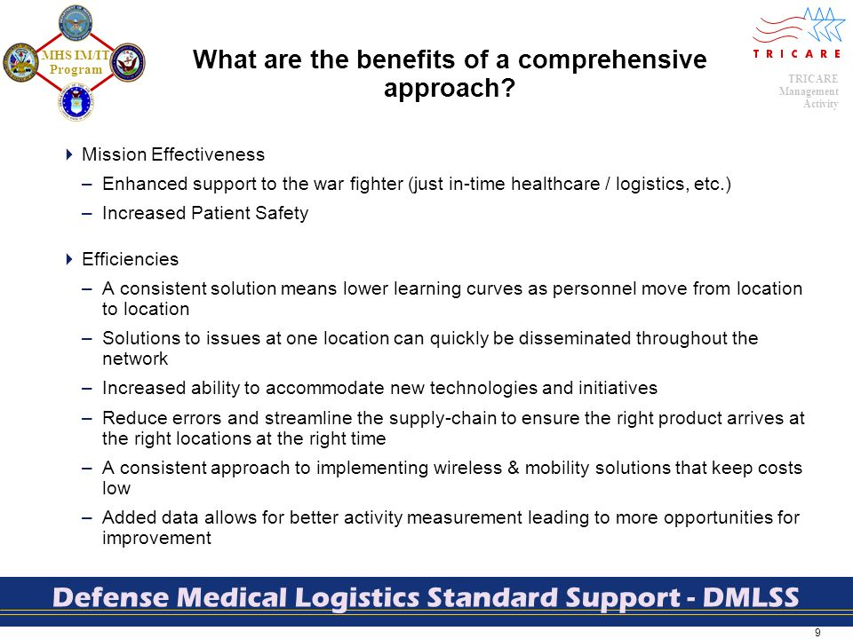 9 TRICARE Management Activity MHS IM/IT Program Defense Medical Logistics Standard Support - DMLSS What are the benefits of a comprehensive approach.