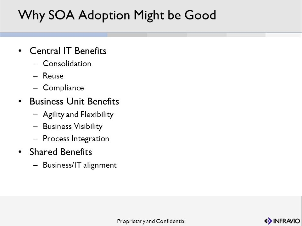 Proprietary and Confidential Why SOA Adoption Might be Good Central IT Benefits –Consolidation –Reuse –Compliance Business Unit Benefits –Agility and