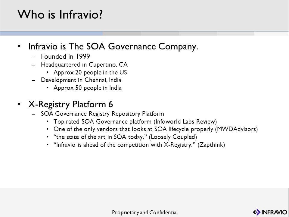 Proprietary and Confidential Who is Infravio? Infravio is The SOA Governance Company. –Founded in 1999 –Headquartered in Cupertino, CA Approx 20 peopl