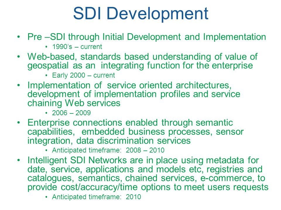 SDI Development Pre –SDI through Initial Development and Implementation 1990s – current Web-based, standards based understanding of value of geospatia
